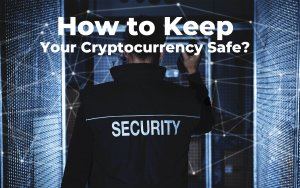 How to Keep Your Cryptocurrency Safe? 10 Cryptocurrency Security Tips