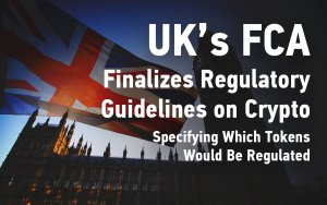 UK's FCA Finalizes Regulatory Guidelines on Crypto, Specifying Which Tokens Would Be Regulated