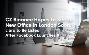 CZ Binance Hopes to Set up New Office in London Soon, Libra to Be Listed After Facebook Launches It