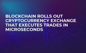 Blockchain Rolls Out Cryptocurrency Exchange That Executes Trades in Microseconds